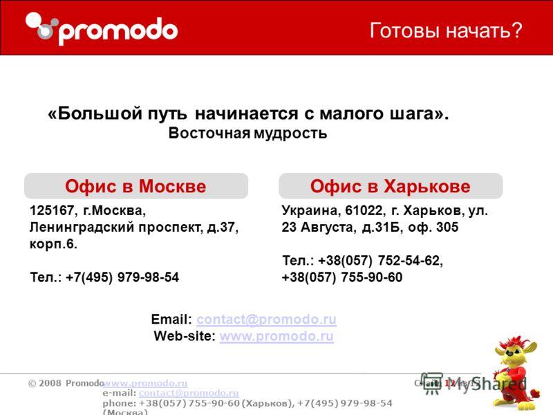 © 2008 Promodo www.promodo.ru e-mail: contact@promodo.rucontact@promodo.ru phone: +38(057) 755-90-60 (Харьков), +7(495) 979-98-54 (Москва) Слайд 12 из 12 Готовы начать? Офис в Москве Офис в Харькове 125167, г.Москва, Ленинградский проспект, д.37, кор