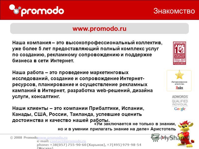 © 2008 Promodo www.promodo.ru e-mail: contact@promodo.rucontact@promodo.ru phone: +38(057) 755-90-60 (Харьков), +7(495) 979-98-54 (Москва) Слайд 2 из 12 Знакомство www.promodo.ru Наша компания – это высокопрофессиональный коллектив, уже более 5 лет п