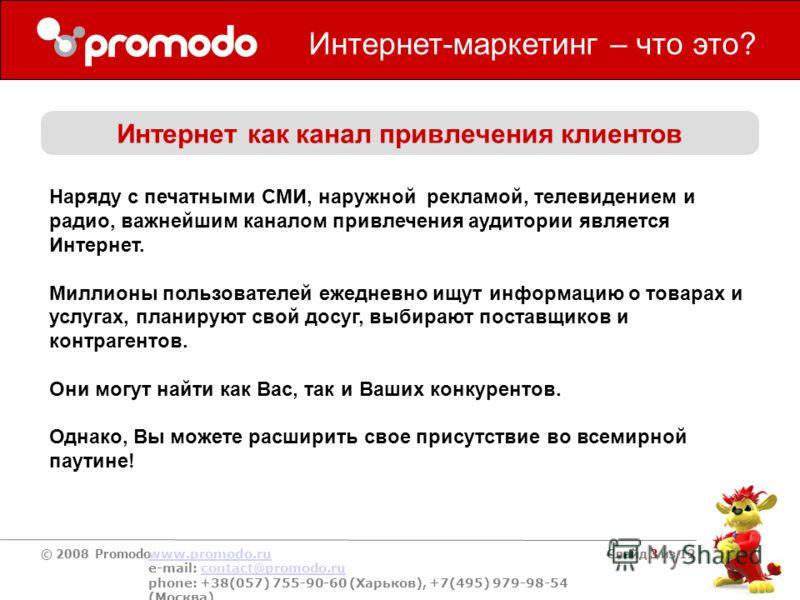 © 2008 Promodo www.promodo.ru e-mail: contact@promodo.rucontact@promodo.ru phone: +38(057) 755-90-60 (Харьков), +7(495) 979-98-54 (Москва) Слайд 3 из 12 Интернет-маркетинг – что это? Интернет как канал привлечения клиентов Наряду с печатными СМИ, нар