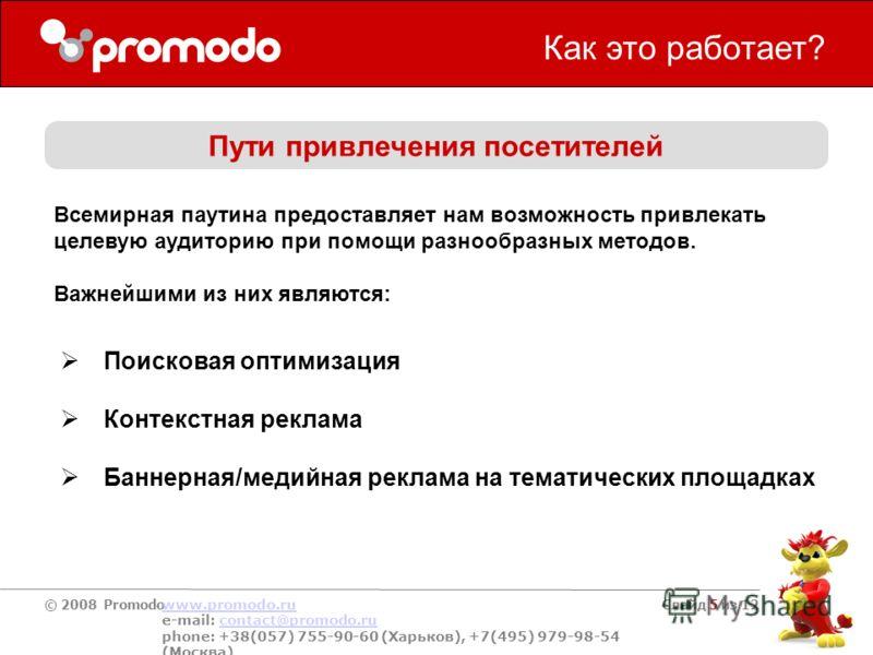 © 2008 Promodo www.promodo.ru e-mail: contact@promodo.rucontact@promodo.ru phone: +38(057) 755-90-60 (Харьков), +7(495) 979-98-54 (Москва) Слайд 5 из 12 Как это работает? Пути привлечения посетителей Поисковая оптимизация Контекстная реклама Баннерна