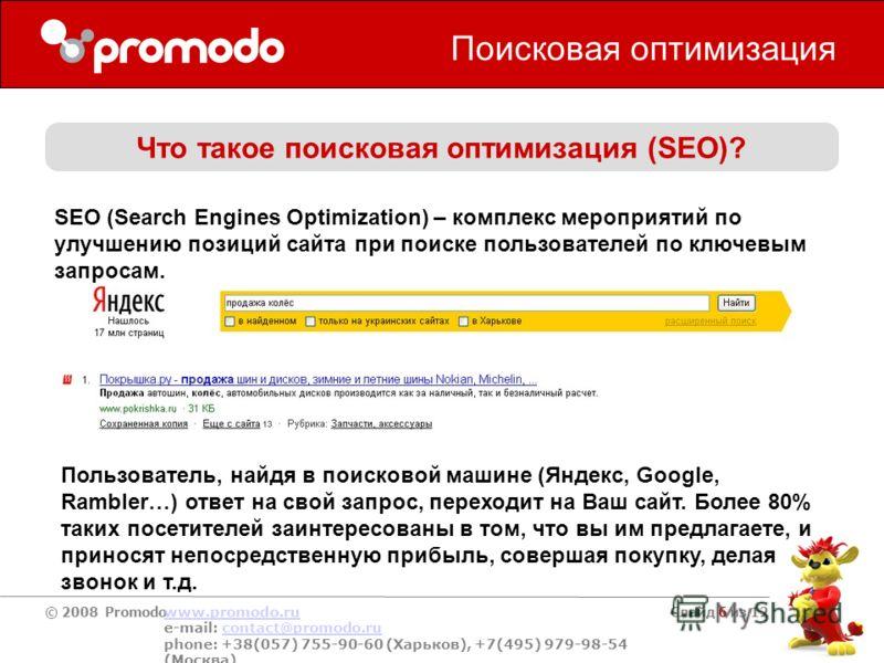 © 2008 Promodo www.promodo.ru e-mail: contact@promodo.rucontact@promodo.ru phone: +38(057) 755-90-60 (Харьков), +7(495) 979-98-54 (Москва) Слайд 6 из 12 Поисковая оптимизация Что такое поисковая оптимизация (SEO)? SEO (Search Engines Optimization) –