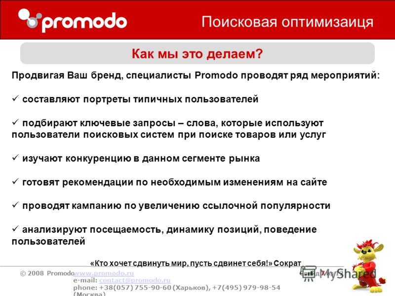 © 2008 Promodo www.promodo.ru e-mail: contact@promodo.rucontact@promodo.ru phone: +38(057) 755-90-60 (Харьков), +7(495) 979-98-54 (Москва) Слайд 7 из 12 Поисковая оптимизация Как мы это делаем? Продвигая Ваш бренд, специалисты Promodo проводят ряд ме