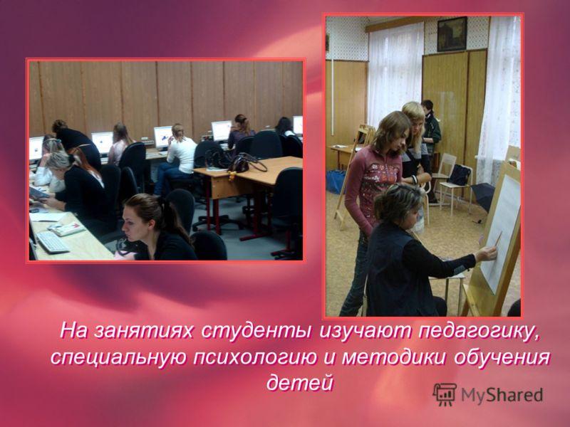 На занятиях студенты изучают педагогику, специальную психологию и методики обучения детей На занятиях студенты изучают педагогику, специальную психологию и методики обучения детей