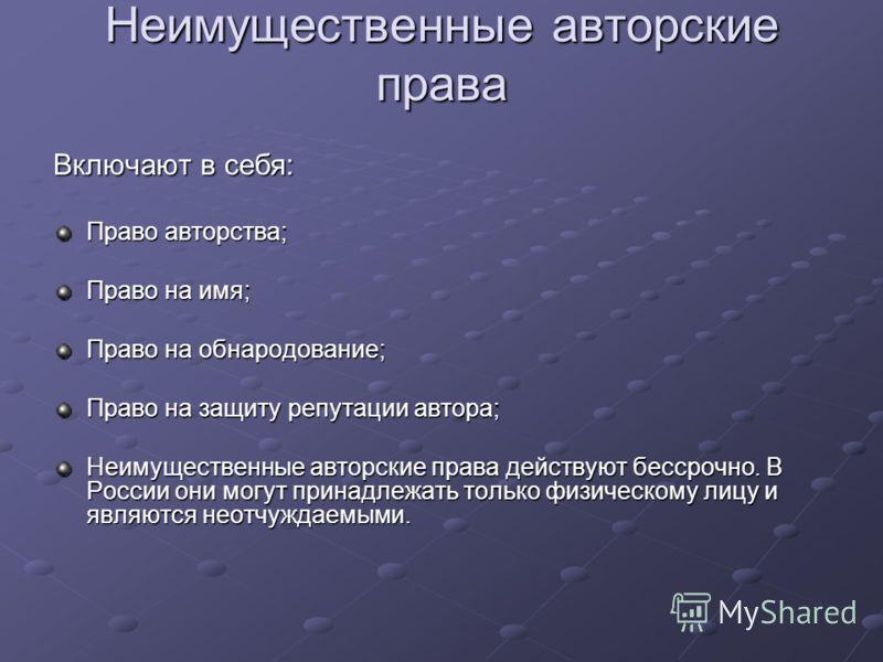 Неимущественные авторские права Включают в себя: Право авторства; Право на имя; Право на обнародование; Право на защиту репутации автора; Неимущественные авторские права действуют бессрочно. В России они могут принадлежать только физическому лицу и я