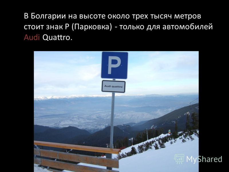 В Болгарии на высоте около трех тысяч метров стоит знак Р (Парковка) - только для автомобилей Audi Quattro.