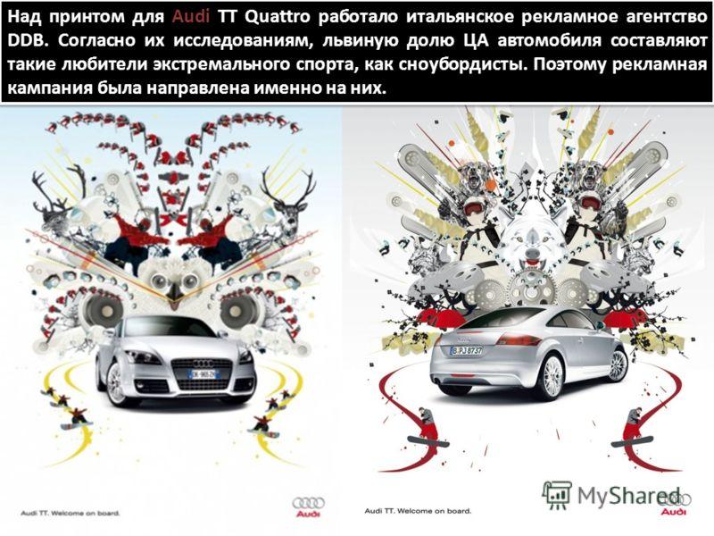 Над принтом для Audi TT Quattro работало итальянское рекламное агентство DDB. Согласно их исследованиям, львиную долю ЦА автомобиля составляют такие любители экстремального спорта, как сноубордисты. Поэтому рекламная кампания была направлена именно н