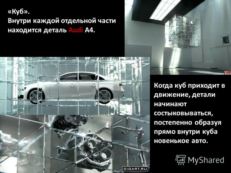 Когда куб приходит в движение, детали начинают состыковываться, постепенно образуя прямо внутри куба новенькое авто. «Куб». Внутри каждой отдельной части находится деталь Audi А4.