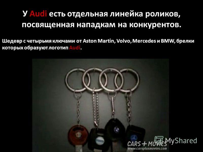 У Audi есть отдельная линейка роликов, посвященная нападкам на конкурентов. Шедевр с четырьмя ключами от Aston Martin, Volvo, Mercedes и BMW, брелки которых образуют логотип Audi.
