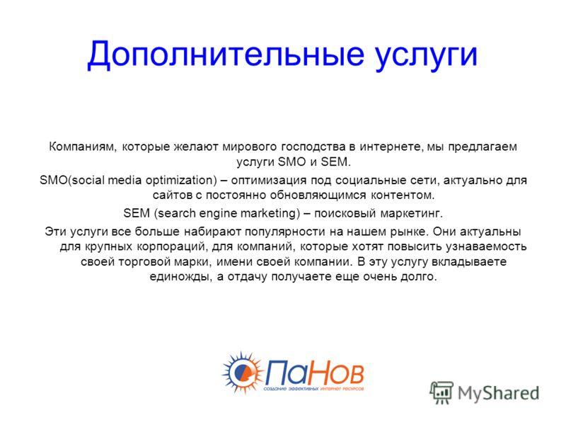 Дополнительные услуги Компаниям, которые желают мирового господства в интернете, мы предлагаем услуги SMO и SEM. SMO(social media optimization) – оптимизация под социальные сети, актуально для сайтов с постоянно обновляющимся контентом. SEM (search e