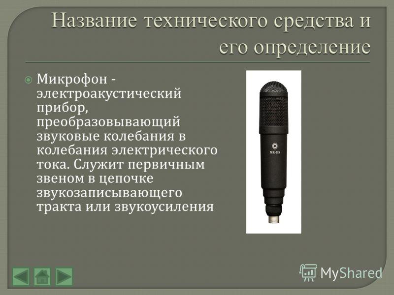 Микрофон - электроакустический прибор, преобразовывающий звуковые колебания в колебания электрического тока. Служит первичным звеном в цепочке звукозаписывающего тракта или звукоусиления