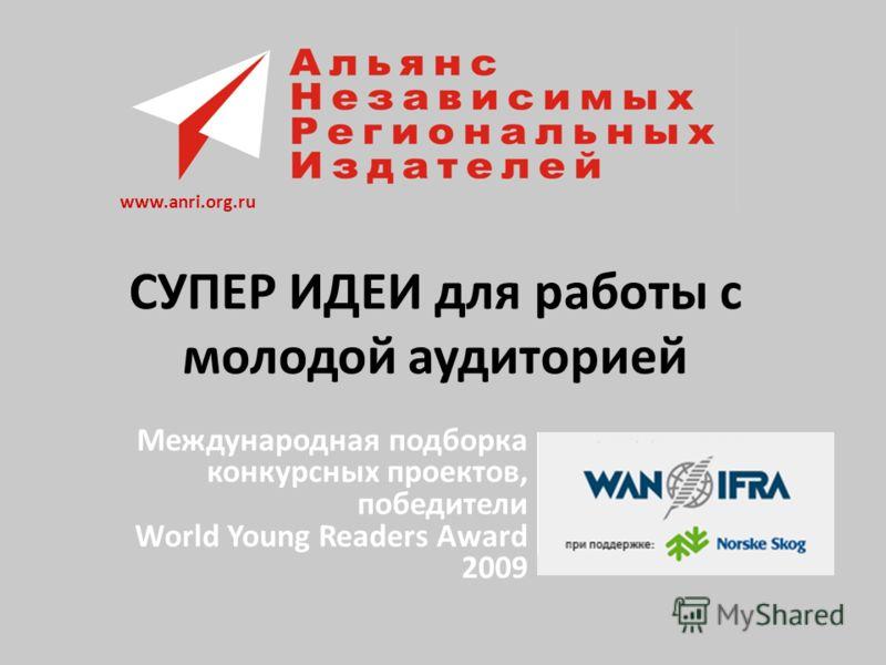 СУПЕР ИДЕИ для работы с молодой аудиторией Международная подборка конкурсных проектов, победители World Young Readers Award 2009 www.anri.org.ru