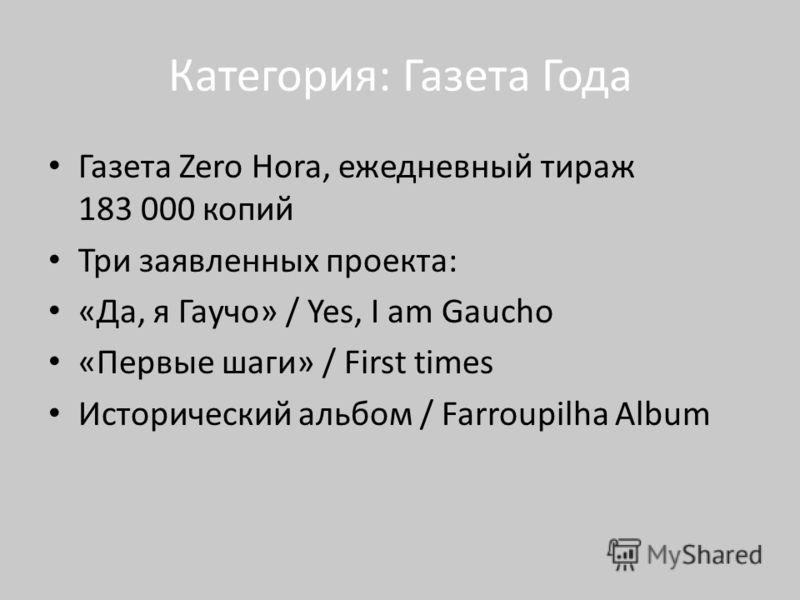 Категория: Газета Года Газета Zero Hora, ежедневный тираж 183 000 копий Три заявленных проекта: «Да, я Гаучо» / Yes, I am Gaucho «Первые шаги» / First times Исторический альбом / Farroupilha Album