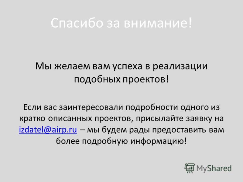 Спасибо за внимание! Мы желаем вам успеха в реализации подобных проектов! Если вас заинтересовали подробности одного из кратко описанных проектов, присылайте заявку на izdatel@airp.ru – мы будем рады предоставить вам более подробную информацию! izdat