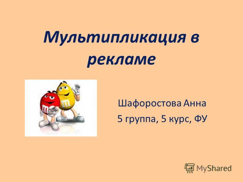 Мультипликация в рекламе Шафоростова Анна 5 группа, 5 курс, ФУ