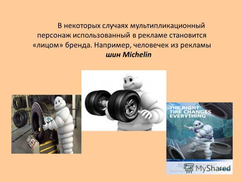 В некоторых случаях мультипликационный персонаж использованный в рекламе становится «лицом» бренда. Например, человечек из рекламы шин Michelin