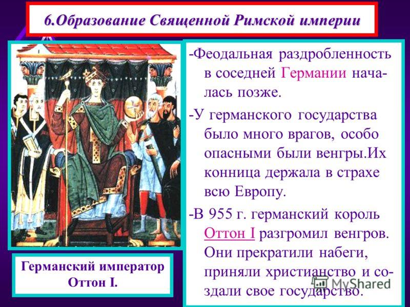 6. Образование Священной Римской империи -Феодальная раздробленность в соседней Германии началась позже. -У германского государства было много врагов,