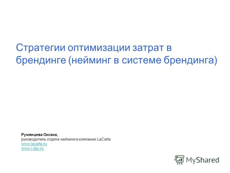Стратегии оптимизации затрат в брендинге (нейминг в системе брендинга) Румянцева Оксана, руководитель отдела нейминга компании LaCarta www.lacarta.ru www.i-day.ru