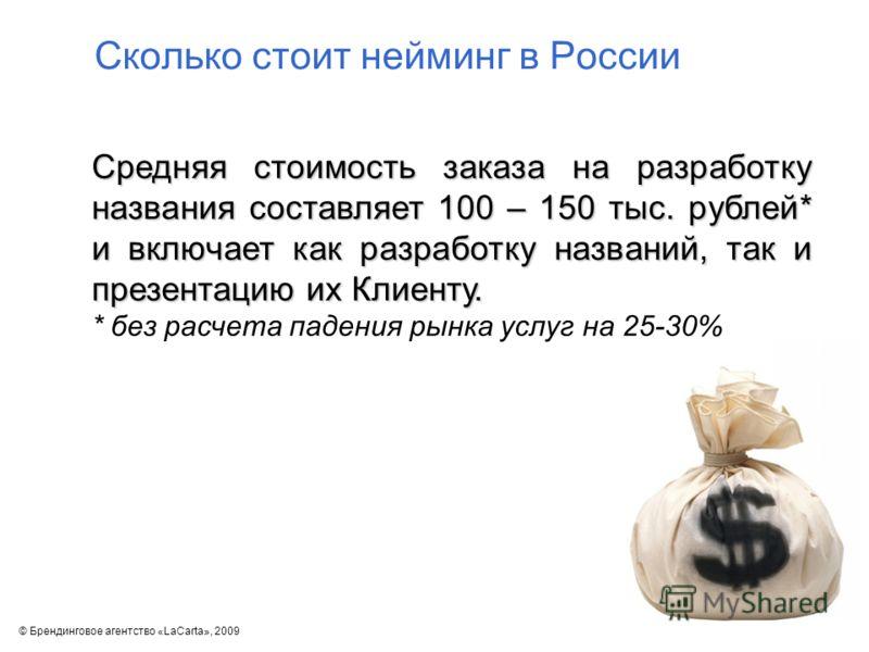 Сколько стоит нейминг в России Средняя стоимость заказа на разработку названия составляет 100 – 150 тыс. рублей* и включает как разработку названий, так и презентацию их Клиенту. * без расчета падения рынка услуг на 25-30% © Брендинговое агентство «L