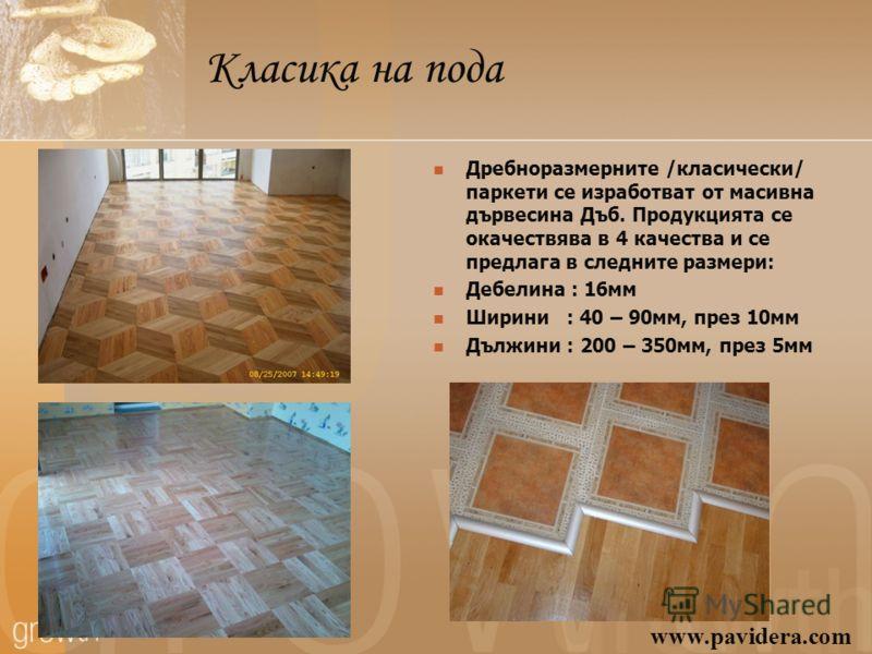 Класика на пода Дребноразмерните /класически/ паркети се изработват от масивна дървесина Дъб. Продукцията се окачествява в 4 качества и се предлага в следните размери: Дебелина : 16мм Ширини : 40 – 90мм, през 10мм Дължини : 200 – 350мм, през 5мм www.