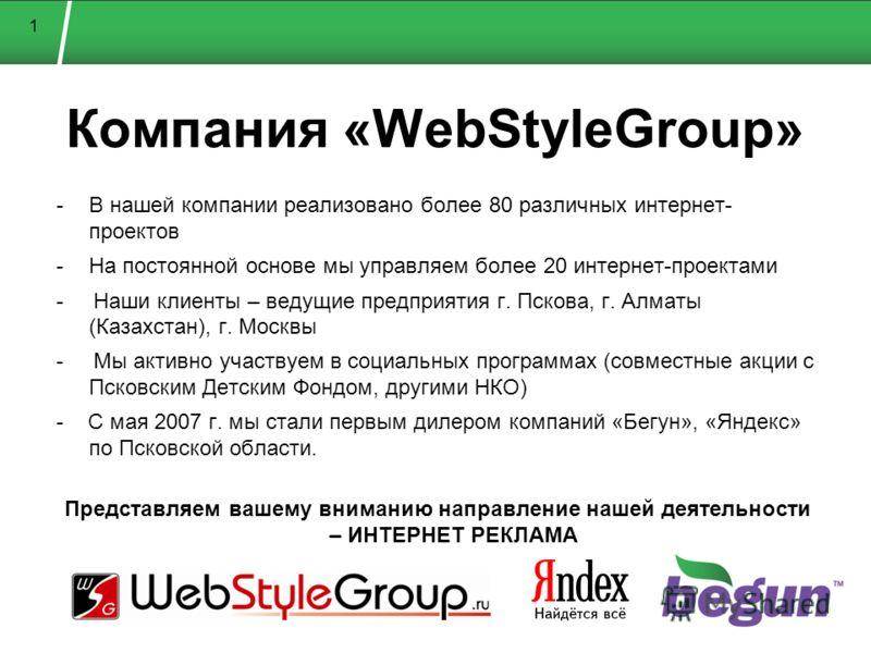 1 Компания «WebStyleGroup» -В нашей компании реализовано более 80 различных интернет- проектов -На постоянной основе мы управляем более 20 интернет-проектами - Наши клиенты – ведущие предприятия г. Пскова, г. Алматы (Казахстан), г. Москвы - Мы активн