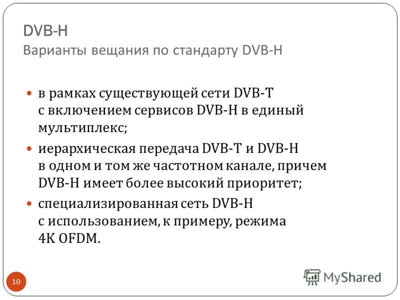 DVB-H Варианты вещания по стандарту DVB-H 10 в рамках существующей сети DVB-T с включением сервисов DVB-H в единый мультиплекс ; иерархическая передача DVB-T и DVB-H в одном и том же частотном канале, причем DVB-H имеет более высокий приоритет ; спец