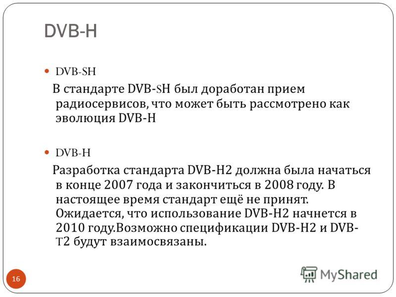DVB-H 16 DVB-SH В стандарте DVB-SH был доработан прием радио сервисов, что может быть рассмотрено как эволюция DVB-H DVB-H Разработка стандарта DVB-H2 должна была начаться в конце 2007 года и закончиться в 2008 году. В настоящее время стандарт ещё не