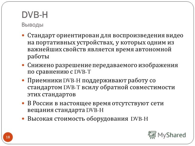 DVB-H Выводы 18 Стандарт ориентирован для воспроизведения видео на портативных устройствах, у которых одним из важнейших свойств является время автономной работы Снижено разрешение передаваемого изображения по сравнению с DVB-T Приемники DVB-H поддер