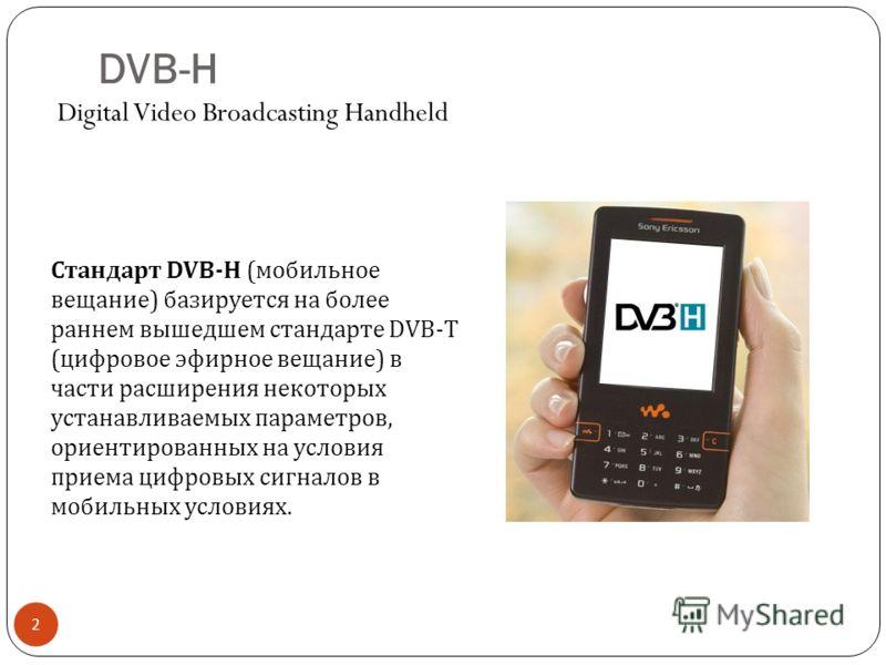 DVB-H 2 Стандарт DVB-H (мобильное вещание) базируется на более раннем вышедшем стандарте DVB-T (цифровое эфирное вещание) в части расширения некоторых устанавливаемых параметров, ориентированных на условия приема цифровых сигналов в мобильных условия