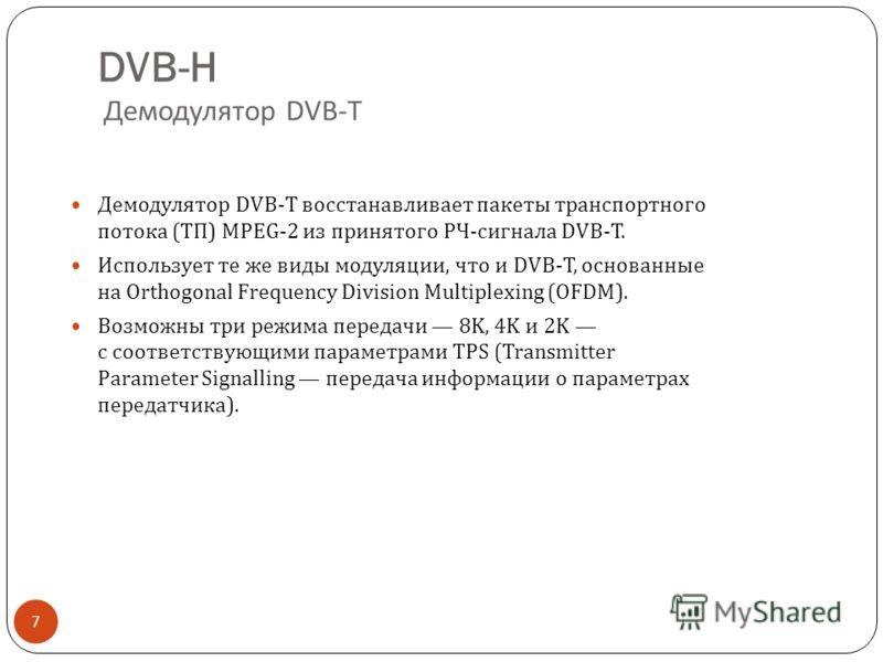 DVB-H Демодулятор DVB-T 7 Демодулятор DVB-T восстанавливает пакеты транспортного потока ( ТП ) MPEG-2 из принятого РЧ - сигнала DVB-T. Использует те же виды модуляции, что и DVB-T, основанные на Orthogonal Frequency Division Multiplexing (OFDM). Возм