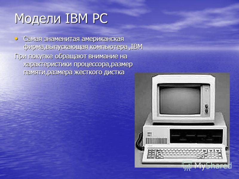 Модели IBM PC Самая знаменитая американская фирма,выпускающая компьютера,IBM Самая знаменитая американская фирма,выпускающая компьютера,IBM При покупке обращают внимание на характеристики процессора,размер памяти,размера жесткого дистка