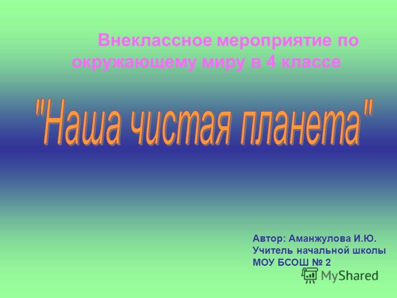 Внеклассное мероприятие по окружающему миру в 4 классе Автор: Аманжулова И.Ю. Учитель начальной школы МОУ БСОШ 2