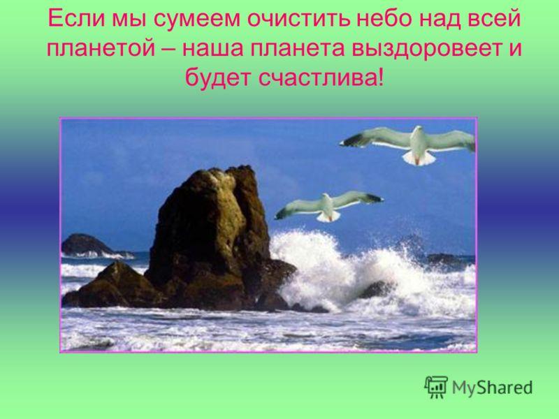 Если мы сумеем очистить небо над всей планетой – наша планета выздоровеет и будет счастлива!