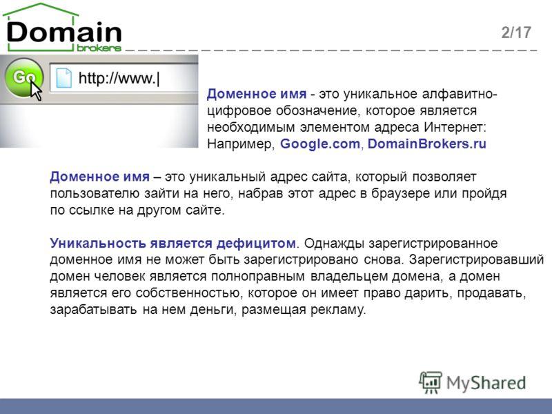 2/17 Доменное имя - это уникальное алфавитно- цифровое обозначение, которое является необходимым элементом адреса Интернет: Например, Google.com, DomainBrokers.ru Доменное имя – это уникальный адрес сайта, который позволяет пользователю зайти на него