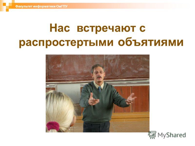 Нас встречают с распростертыми объятиями Факультет информатики ОмГПУ