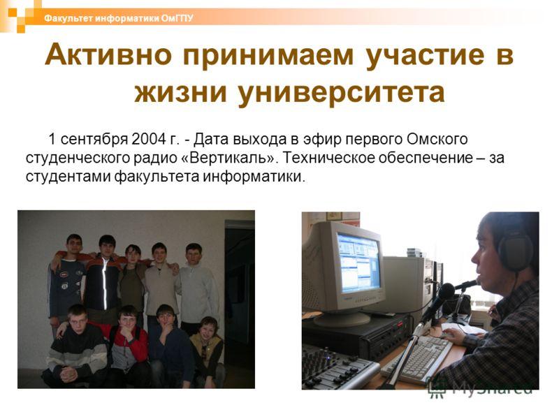 1 сентября 2004 г. - Дата выхода в эфир первого Омского студенческого радио «Вертикаль». Техническое обеспечение – за студентами факультета информатики. Факультет информатики ОмГПУ Активно принимаем участие в жизни университета