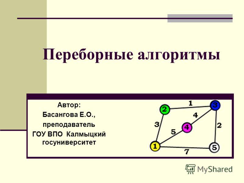 Переборные алгоритмы Автор: Басангова Е.О., преподаватель ГОУ ВПО Калмыцкий госуниверситет
