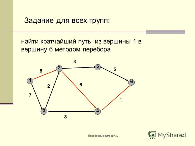 Переборные алгоритмы 12 найти кратчайший путь из вершины 1 в вершину 6 методом перебора 1 34 5 2 6 5 7 2 8 6 3 5 1 Задание для всех групп: