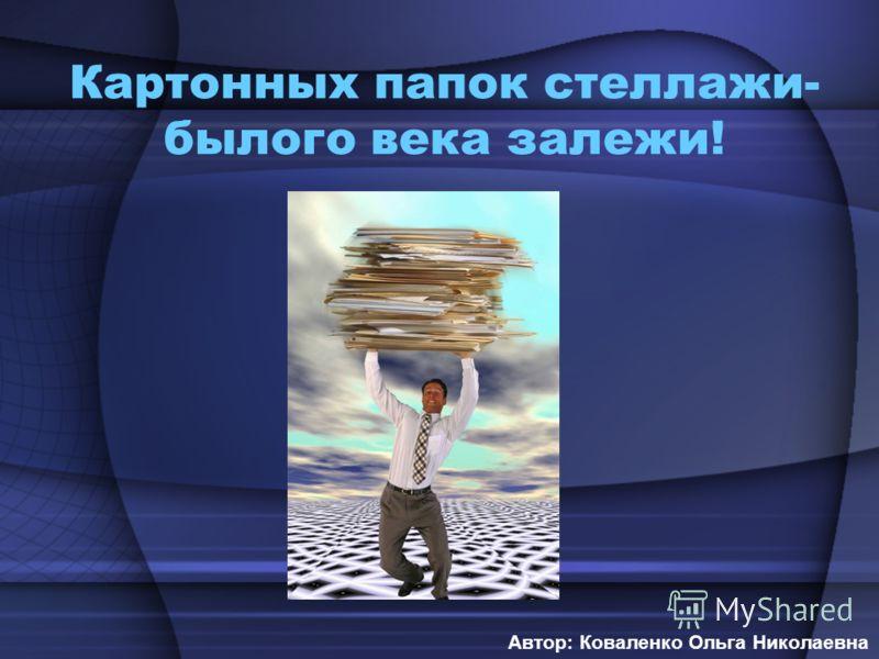 Картонных папок стеллажи- былого века залежи! Автор: Коваленко Ольга Николаевна