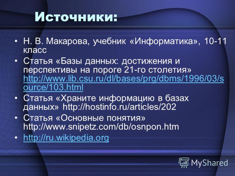 Источники: Н. В. Макарова, учебник «Информатика», 10-11 класс Статья «Базы данных: достижения и перспективы на пороге 21-го столетия» http://www.lib.csu.ru/dl/bases/prg/dbms/1996/03/s ource/103. html http://www.lib.csu.ru/dl/bases/prg/dbms/1996/03/s