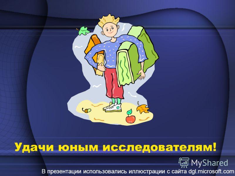 Удачи юным исследователям! В презентации использовались иллюстрации с сайта dgl.microsoft.com