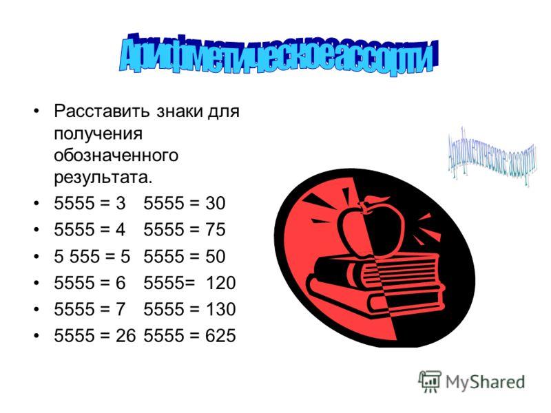 Расставить знаки для получения обозначенного результата. 5555 = 35555 = 30 5555 = 45555 = 75 5 555 = 55555 = 50 5555 = 65555= 120 5555 = 75555 = 130 5555 = 265555 = 625