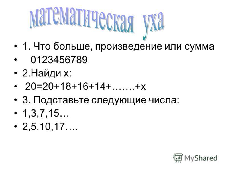 1. Что больше, произведение или сумма 0123456789 2. Найди х: 20=20+18+16+14+…….+х 3. Подставьте следующие числа: 1,3,7,15… 2,5,10,17….