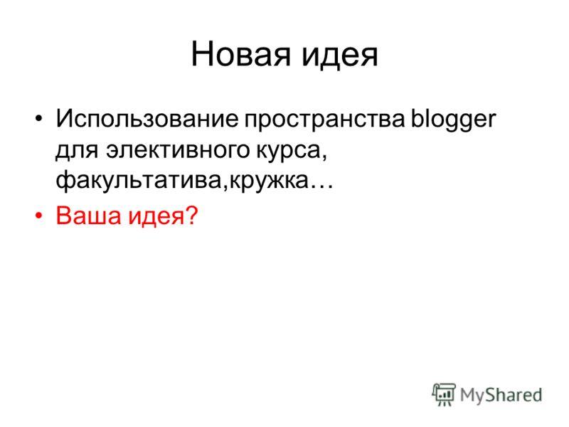 Новая идея Использование пространства blogger для элективного курса, факультатива,кружка… Ваша идея?