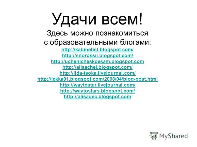 Удачи всем! Здесь можно познакомиться с образовательными блогами: http://kabinetist.blogspot.com/ http://snorossii.blogspot.com/ http://uchenicheskoesam.blogspot.com http://alisachel.blogspot.com/ http://lida-tsoka.livejournal.com/ http://lekka91.blo