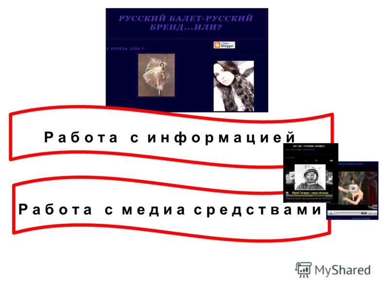 Р а б о т а с информацией Р а б о т а с м е д и а с р е д с т в а м и
