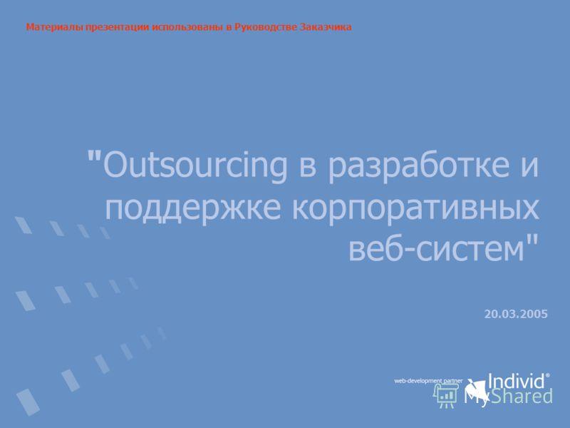 Outsourcing в разработке и поддержке корпоративных веб-систем 20.03.2005 Материалы презентации использованы в Руководстве Заказчика