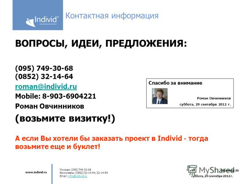 www.individ.ru Москва: (095) 749-30-68 Ярославль: (0852) 32-14-64, 32-14-54 Email: info@individ.ruinfo@individ.ru Страница 26 среда, 4 июля 2012 г. Контактная информация ВОПРОСЫ, ИДЕИ, ПРЕДЛОЖЕНИЯ: (095) 749-30-68 (0852) 32-14-64 roman@individ.ru Mob