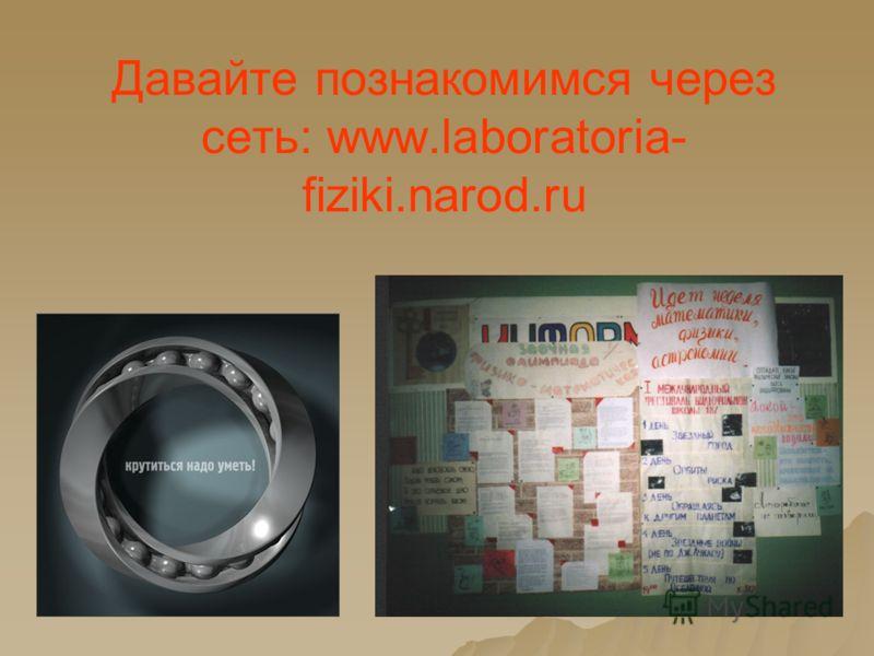 Давайте познакомимся через сеть: www.laboratoria- fiziki.narod.ru