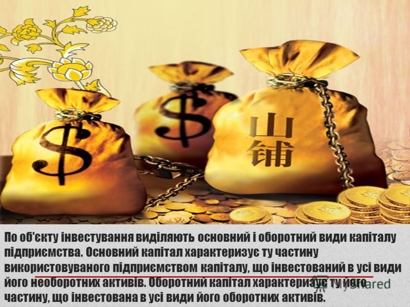 По об'єкту інвестування виділяють основний і оборотний види капіталу підприємства. Основний капітал характеризує ту частину використовуваного підприємством капіталу, що інвестований в усі види його необоротних активів. Оборотний капітал характеризує