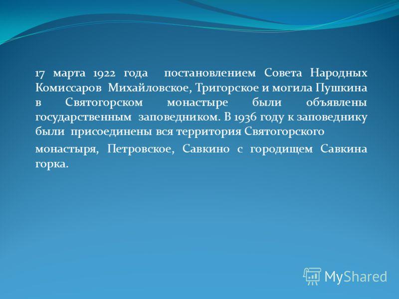 17 марта 1922 года постановлением Совета Народных Комиссаров Михайловское, Тригорское и могила Пушкина в Святогорском монастыре были объявлены государственным заповедником. В 1936 году к заповеднику были присоединены вся территория Святогорского мона